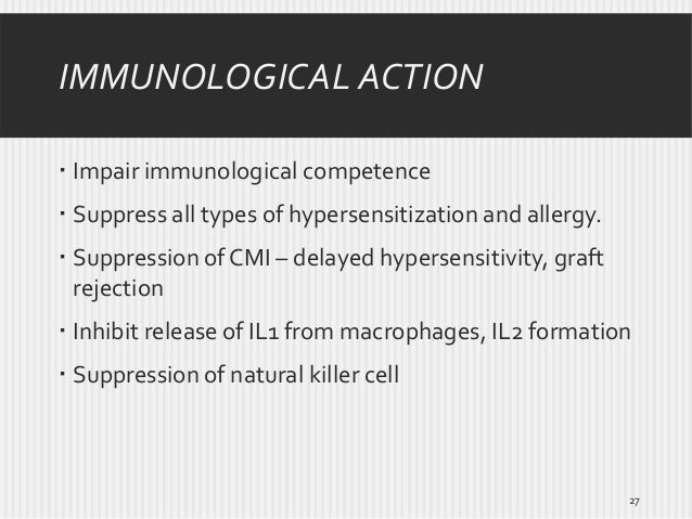 IMMUNOLOGICAL ACTION  Impair immunological competence  Suppress all types of hypersensitization and allergy.  Suppressi...