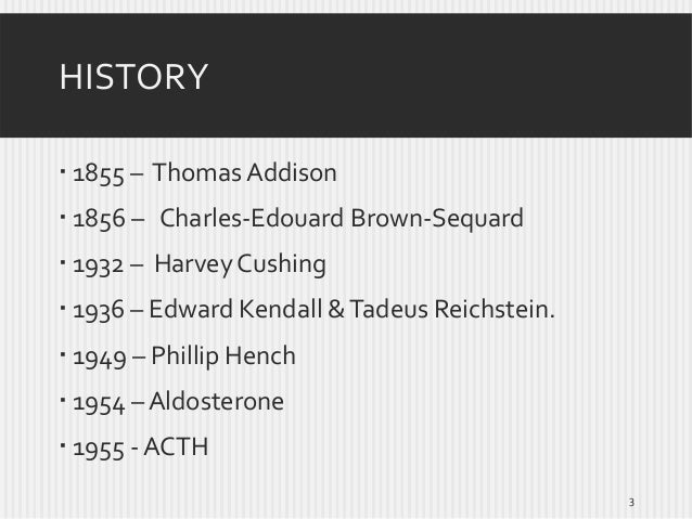 HISTORY  1855 – Thomas Addison  1856 – Charles-Edouard Brown-Sequard  1932 – Harvey Cushing   1936 – Edward Kendall & ...