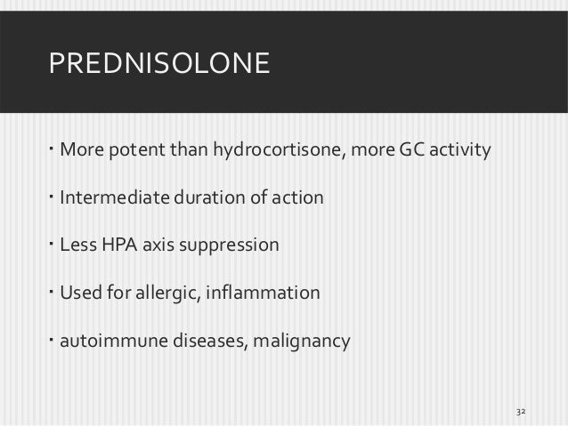 PREDNISOLONE  More potent than hydrocortisone, more GC activity  Intermediate duration of action  Less HPA axis suppres...