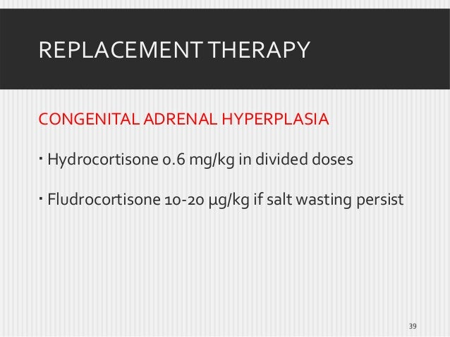 REPLACEMENT THERAPY CONGENITAL ADRENAL HYPERPLASIA  Hydrocortisone 0.6 mg/kg in divided doses  Fludrocortisone 10-20 µg/...