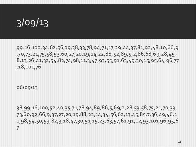 3/09/13 99.16,100,34.62,56,39,38,33,78,94,71,17,29,44,37,81,92,48,10,66,9 ,70,73,21,75,58,53,60,27,20,19,14,22,88,52,89,5,...