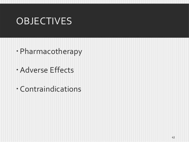 OBJECTIVES  Pharmacotherapy  Adverse Effects   Contraindications  43