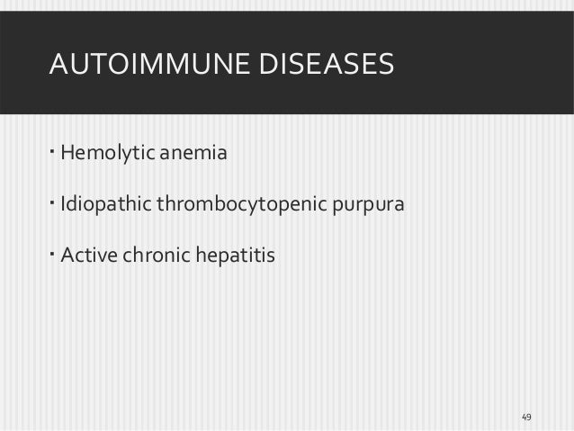 AUTOIMMUNE DISEASES  Hemolytic anemia  Idiopathic thrombocytopenic purpura  Active chronic hepatitis  49