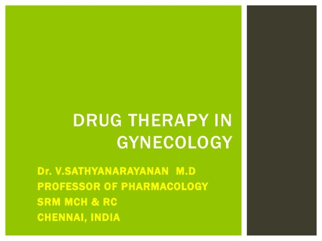 Dr. V.SATHYANARAYANAN M.D PROFESSOR OF PHARMACOLOGY SRM MCH & RC CHENNAI, INDIA DRUG THERAPY IN GYNECOLOGY