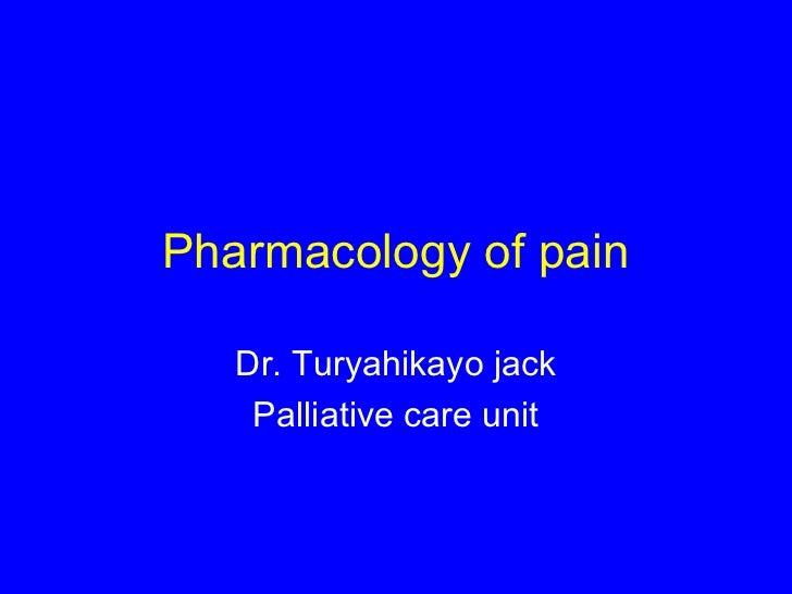 Pharmacology of pain   Dr. Turyahikayo jack    Palliative care unit