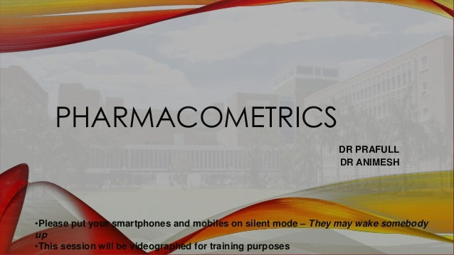 PHARMACOMETRICS DR PRAFULL DR ANIMESH •Please put your smartphones and mobiles on silent mode – They may wake somebody up ...
