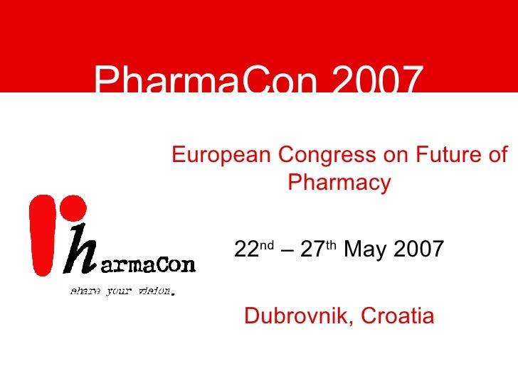 PharmaCon 2007 European Congress on Future of Pharmacy 22 nd  – 27 th  May 2007 Dubrovnik, Croatia