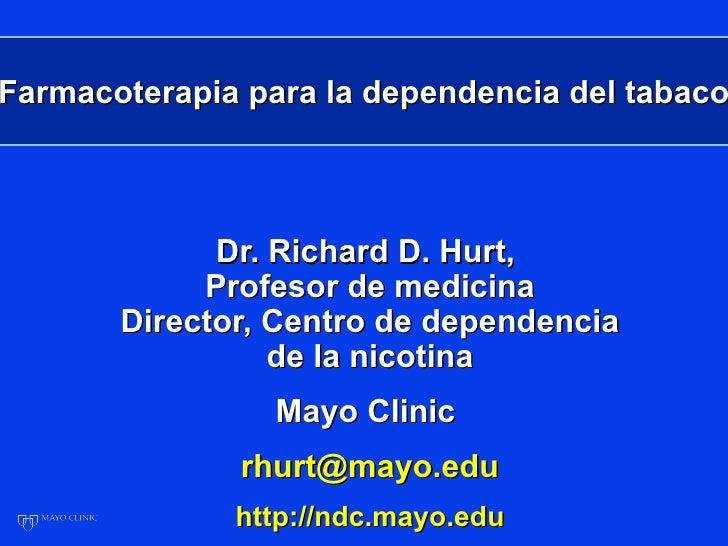 Farmacoterapia para la dependencia del tabaco             Dr. Richard D. Hurt,            Profesor de medicina       Direc...