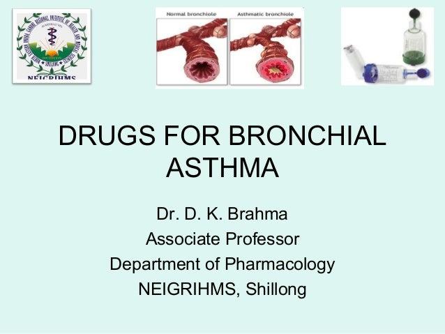 DRUGS FOR BRONCHIAL ASTHMA Dr. D. K. Brahma Associate Professor Department of Pharmacology NEIGRIHMS, Shillong