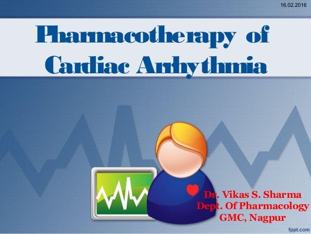 Pharmacotherapy of Cardiac Arrhythmia Dr. Vikas S. Sharma Dept. Of Pharmacology GMC, Nagpur 16.02.2016