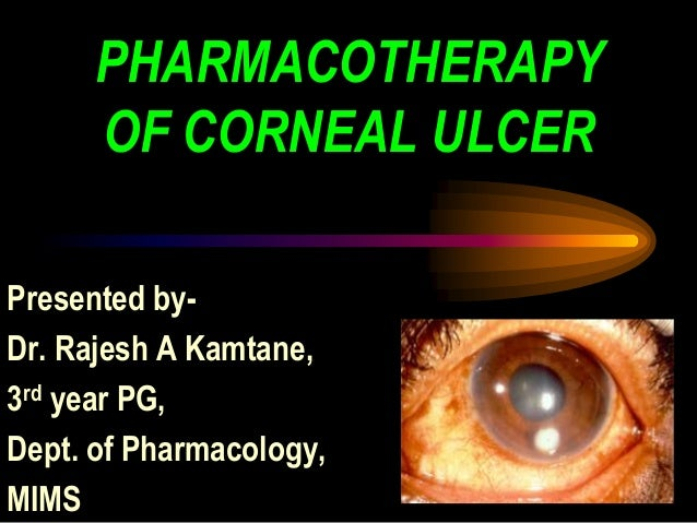 PHARMACOTHERAPY OF CORNEAL ULCER Presented by- Dr. Rajesh A Kamtane, 3rd year PG, Dept. of Pharmacology, MIMS