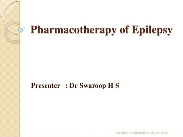 Pharmacotherapy of Epilepsy  Presenter : Dr Swaroop H S  Swaroop: Antiepileptic drugs, 27/12/12  1