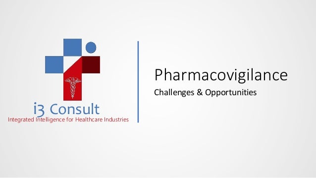 i3 ConsultIntegrated Intelligence for Healthcare Industries Pharmacovigilance Challenges & Opportunities