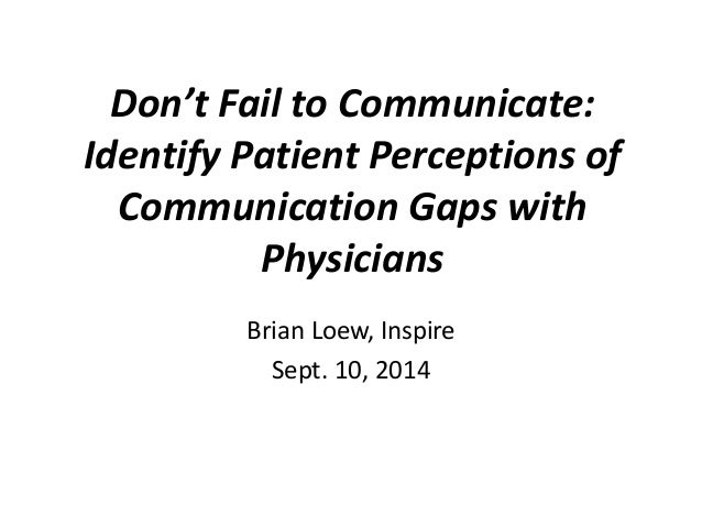 Don't Fail to Communicate:  Identify Patient Perceptions of  Communication Gaps with  Physicians  Brian Loew, Inspire  Sep...