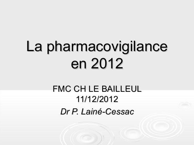 La pharmacovigilance      en 2012   FMC CH LE BAILLEUL        11/12/2012    Dr P. Lainé-Cessac