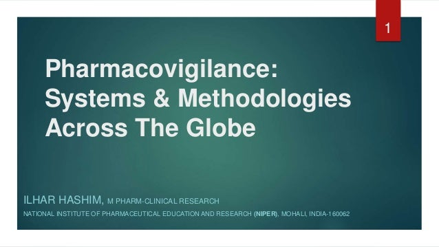 Pharmacovigilance: Systems & Methodologies Across The Globe ILHAR HASHIM, M PHARM-CLINICAL RESEARCH NATIONAL INSTITUTE OF ...