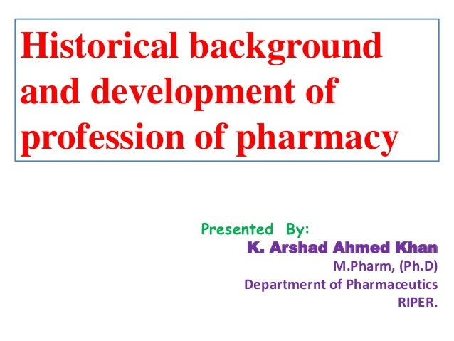 Historical background and development of profession of pharmacy Presented By: K. Arshad Ahmed Khan M.Pharm, (Ph.D) Departm...