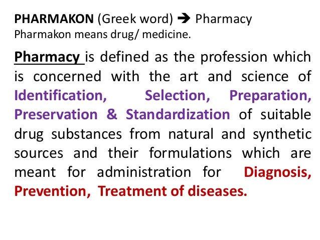 PHARMAKON (Greek word)  Pharmacy Pharmakon means drug/ medicine. Pharmacy is defined as the profession which is concerned...