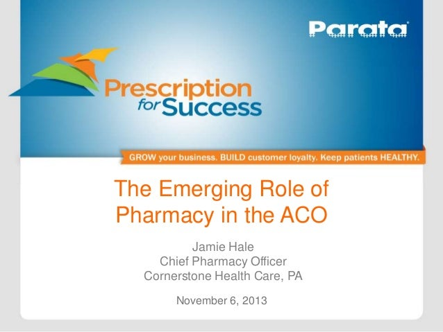 The Emerging Role of Pharmacy in the ACO Jamie Hale Chief Pharmacy Officer Cornerstone Health Care, PA November 6, 2013