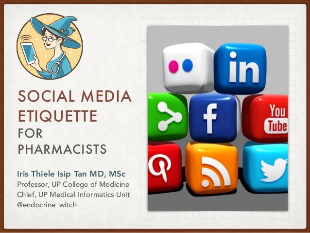 FOR PHARMACISTS SOCIAL MEDIA ETIQUETTE Iris Thiele Isip Tan MD, MSc Professor, UP College of Medicine Chief, UP Medical In...