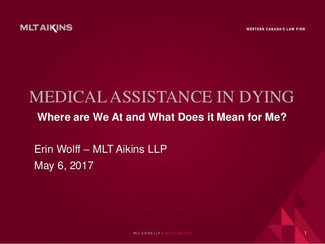 MEDICAL ASSISTANCE IN DYING Where are We At and What Does it Mean for Me? Erin Wolff – MLT Aikins LLP May 6, 2017 1