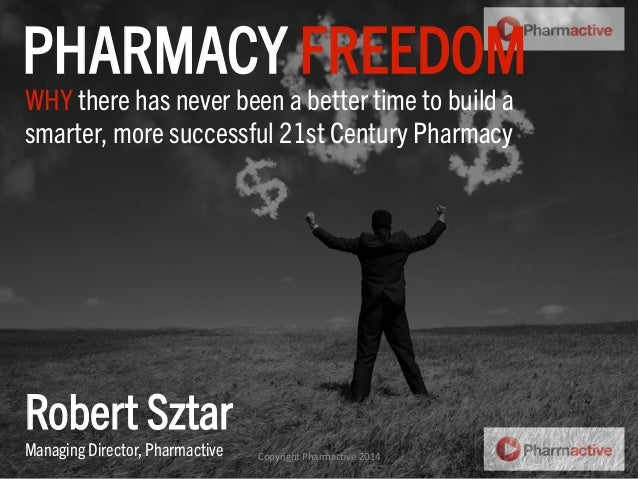 WHY there has never been a better time to build a smarter, more successful 21st Century Pharmacy PHARMACY FREEDOM Robert S...
