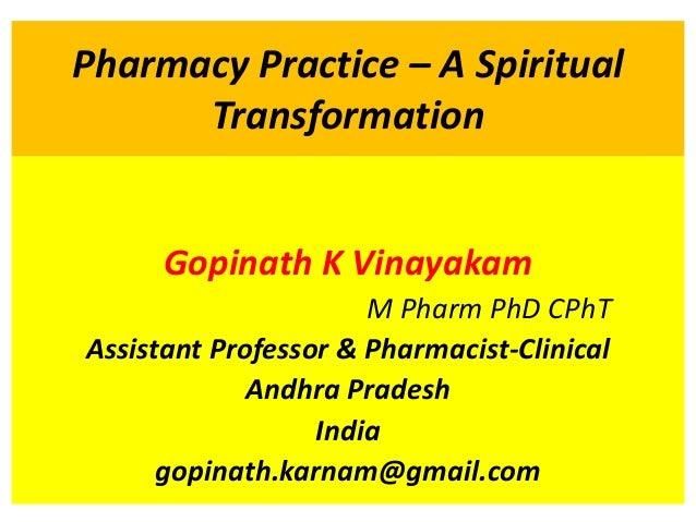 Pharmacy Practice – A Spiritual Transformation Gopinath K Vinayakam M Pharm PhD CPhT Assistant Professor & Pharmacist-Clin...