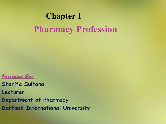 Chapter 1  Pharmacy Profession  Presented By: Sharifa Sultana Lecturer Department of Pharmacy Daffodil International Unive...