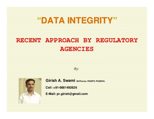 """""DATA INTEGRITYDATA INTEGRITY""""DATA INTEGRITYDATA INTEGRITY RECENT APPROACH BY REGULATORY AGENCIES By: Girish A. Swami (M..."