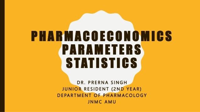 PHARMACOECONOMICS PARAMETERS STATISTICS D R . P R E R N A S I N G H J U N I O R R E S I D E N T ( 2 N D Y E A R ) D E PA R...