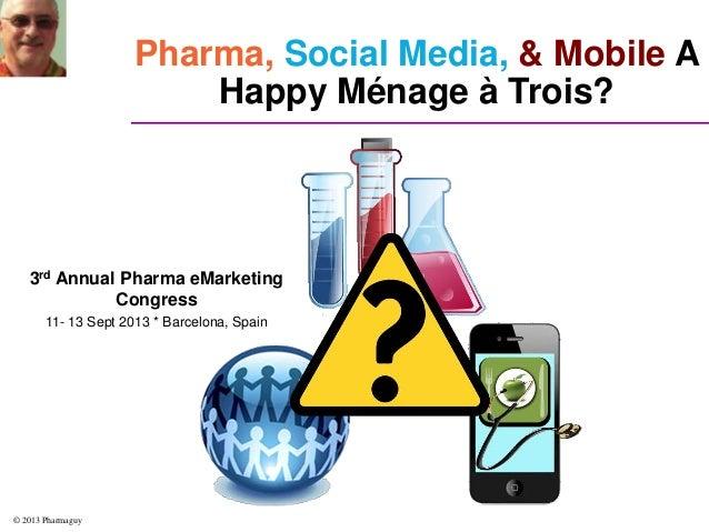© 2013 Pharmaguy Pharma, Social Media, & Mobile A Happy Ménage à Trois? 3rd Annual Pharma eMarketing Congress 11- 13 Sept ...