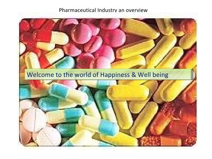 Pharmaceutical Industry an overview Welcome to world of Happiness & wellbeing  Welcome to the world of Happiness & Well be...