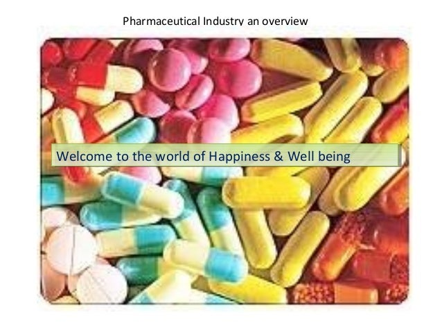 Pharmaceutical Industry an overview  Welcome to the world of Happiness & Well being Welcome to the world of Happiness & We...