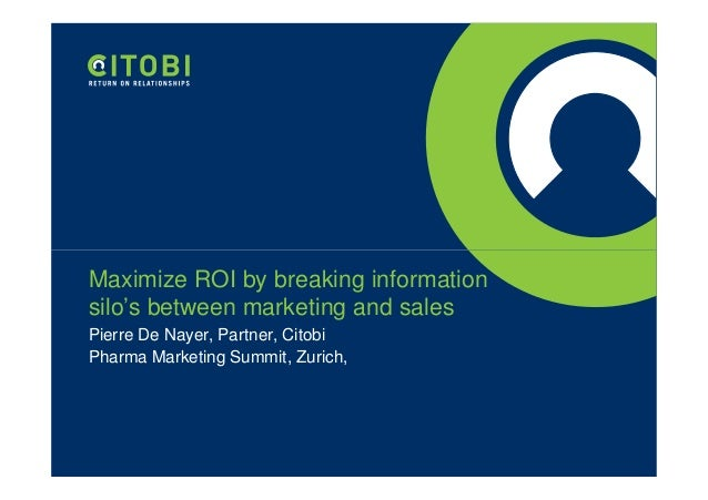 Maximize ROI by breaking information silo's between marketing and sales Pierre De Nayer, Partner, Citobi Pharma Marketing ...