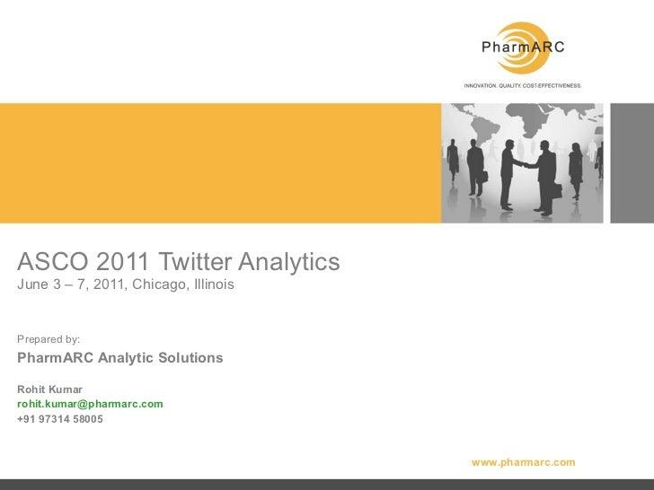 ASCO 2011 Twitter Analytics  June 3 – 7, 2011, Chicago, Illinois Prepared by: PharmARC Analytic Solutions Rohit Kumar [ema...