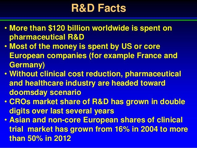 R&D Facts• More than $120 billion worldwide is spent onpharmaceutical R&D• Most of the money is spent by US or coreEuropea...