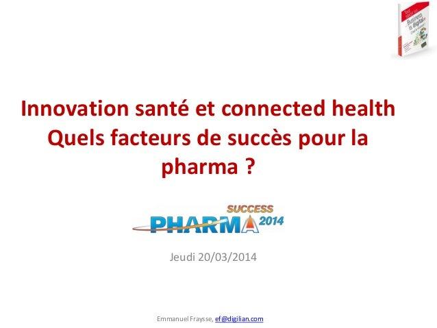 Emmanuel Fraysse, ef@digilian.com Innovation santé et connected health Quels facteurs de succès pour la pharma ? Jeudi 20/...