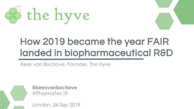 Kees van Bochove, Founder, The Hyve How 2019 became the year FAIR landed in biopharmaceutical R&D @keesvanbochove #PharmaT...