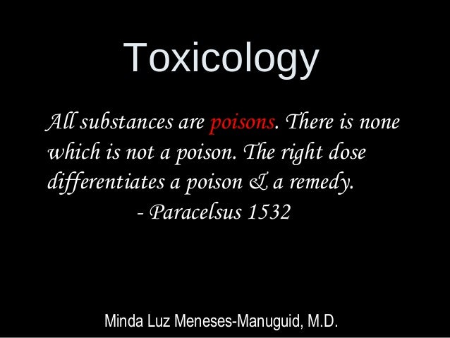 Toxicology Minda Luz Meneses-Manuguid, M.D. All substances are poisons. There is none which is not a poison. The right dos...