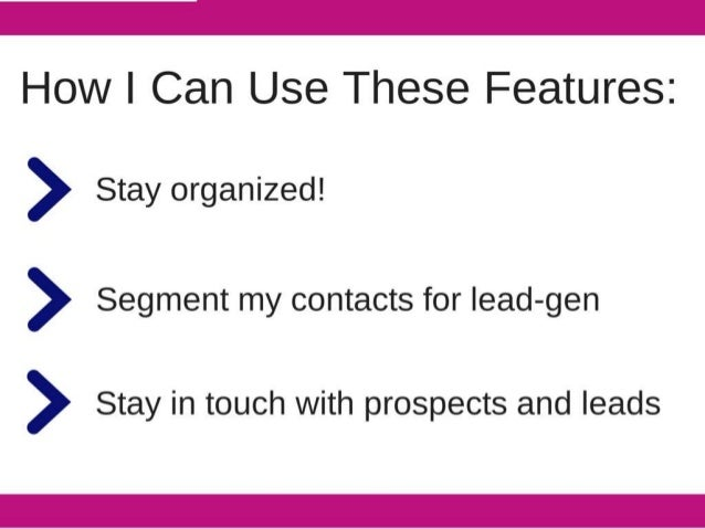 How I Can Use These Features:   > Stay organized!  > Segment my contacts for lead-gen  > Stay in touch with prospects and ...