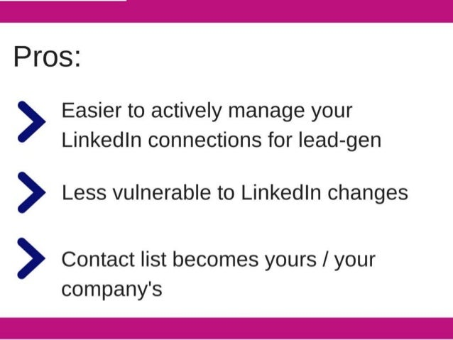 Pros:   Easier to actively manage your Linkedln connections for | ead—gen  > Less vulnerable to Linkedln changes  > Contac...