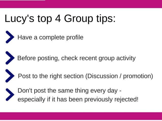 Lucy's top 4 Group tips:   > Have a complete profile  > Before posting,  check recent group activity  > Post to the right ...