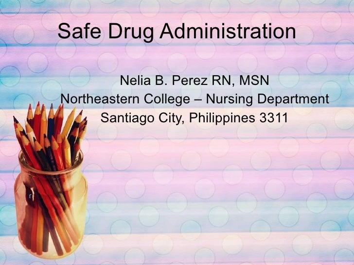Safe Drug Administration Nelia B. Perez RN, MSN Northeastern College – Nursing Department Santiago City, Philippines 3311