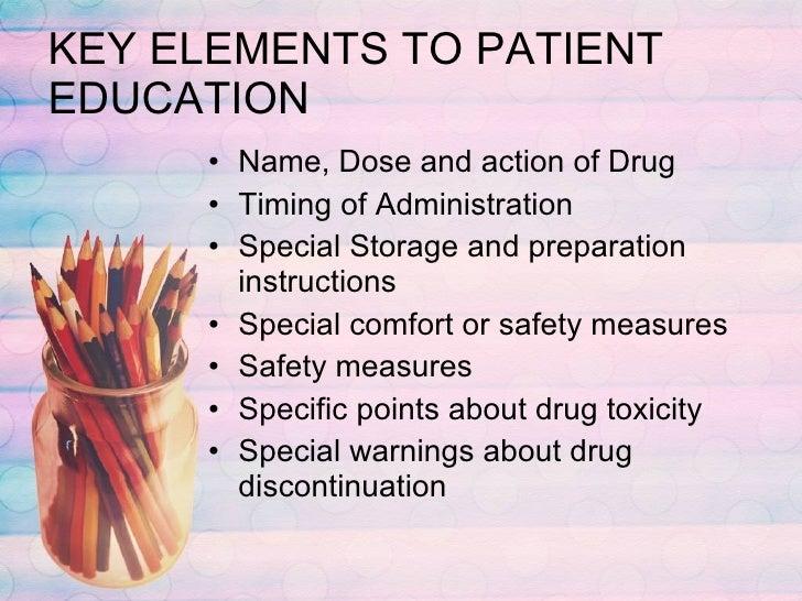 KEY ELEMENTS TO PATIENT EDUCATION <ul><li>Name, Dose and action of Drug </li></ul><ul><li>Timing of Administration </li></...