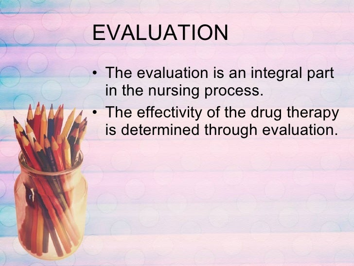 EVALUATION <ul><li>The evaluation is an integral part in the nursing process. </li></ul><ul><li>The effectivity of the dru...