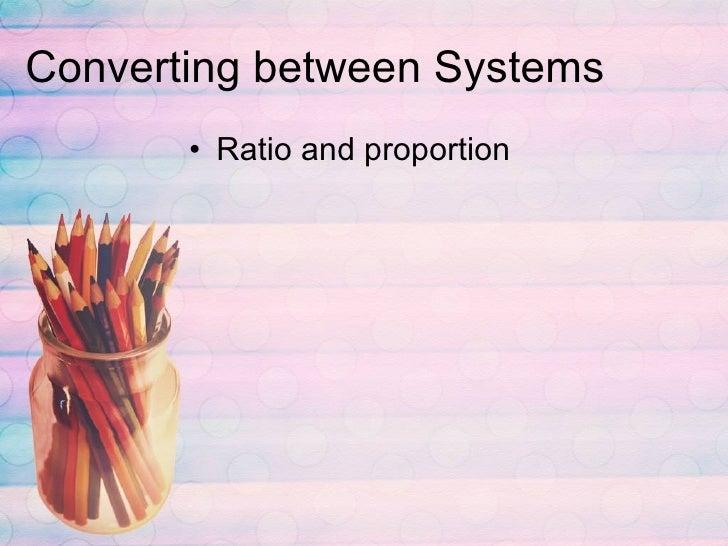 Converting between Systems <ul><li>Ratio and proportion </li></ul>