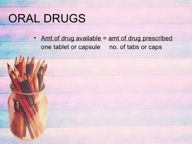 ORAL DRUGS <ul><li>Amt of drug available  =  amt of drug prescribed </li></ul><ul><li>one tablet or capsule  no. of tabs o...