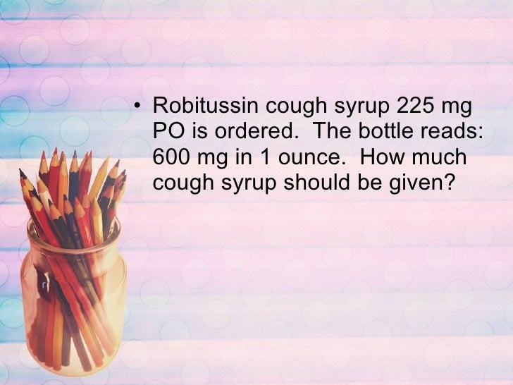 <ul><li>Robitussin cough syrup 225 mg PO is ordered.  The bottle reads:  600 mg in 1 ounce.  How much cough syrup should b...