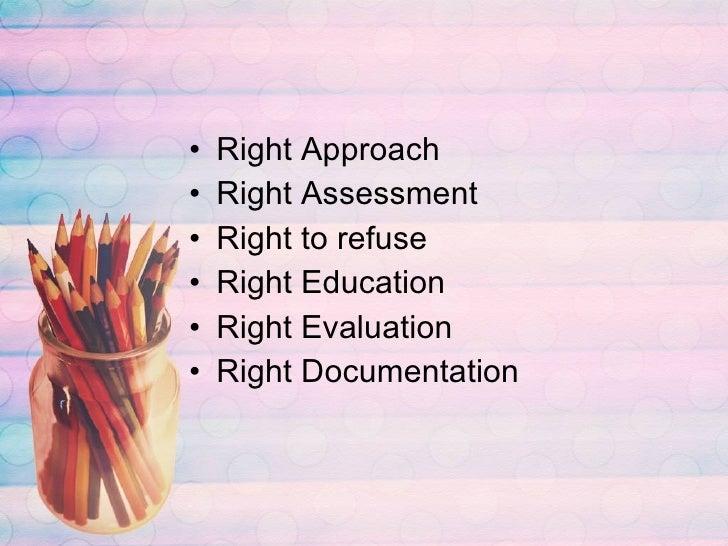 <ul><li>Right Approach </li></ul><ul><li>Right Assessment </li></ul><ul><li>Right to refuse </li></ul><ul><li>Right Educat...