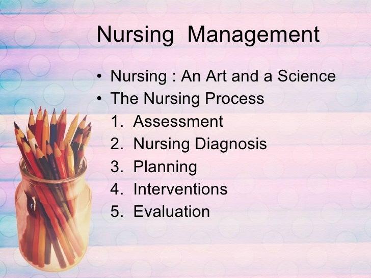 Nursing  Management <ul><li>Nursing : An Art and a Science </li></ul><ul><li>The Nursing Process </li></ul><ul><li>1.  Ass...
